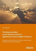 The Representation of the Ottoman Orient in Eigh - Ottoman Society and Culture in Pseudo-Oriental Letters, Oriental Tales, and Travel Literature | Hasan Baktir ; Mustafa Kirca |