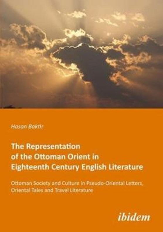 The Representation of the Ottoman Orient in Eigh - Ottoman Society and Culture in Pseudo-Oriental Letters, Oriental Tales, and Travel Literature
