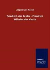 Friedrich der Große - Friedrich Wilhelm der Vierte   Leopold von Ranke  