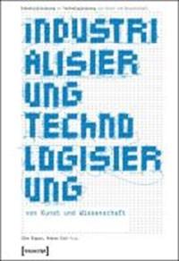 Industrialisierung - Technologisierung von Kunst und Wissenschaft   Bippus, Elke ; Sick, Andrea  