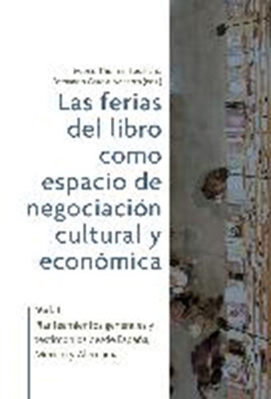 Las ferias del libro como espacios de negociación cultural y económica. Vol. 1, Planteamientos generales y testimonios desde España, México y Alemania