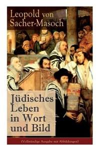 Jüdisches Leben in Wort Und Bild (Vollständige Ausgabe Mit Abbildungen)   Leopold Von Sacher-Masoch  