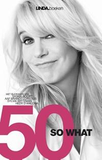 50 so what | Linda de Mol ; Juul Palaeari ; Aaf Brandt Corstius ; Hedy D'Ancona |