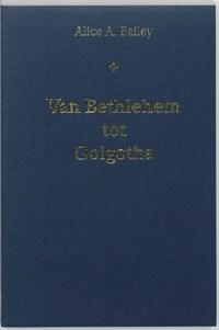 Van Bethlehem tot Golgotha   A.A. Bailey  