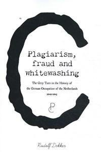 Plagiarism, Fraud and Whitewashing, the Grey Turn in the History of the German Occupation of the Netherlands, 1940-1945 | Rudolf Dekker |