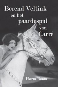 Berend Veltink en het paardespul van Carré | Harm Boom |
