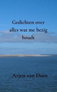 Gedichten over alles wat me bezig houdt   Arjen Van Duin  