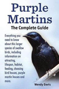 Purple Martins. the Complete Guide. Includes Info on Attracting, Lifespan, Habitat, Choosing Birdhouses, Purple Martin Houses and More. | Wendy Davis |
