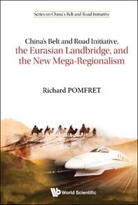 China's Belt And Road Initiative, The Eurasian Landbridge, And The New Mega-regionalism | Australia Richard (the Univ Of Adelaide & Italy) Pomfret The Johns Hopkins Univ |