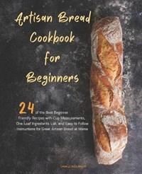 Artisan Bread Cookbook for Beginners: 24 of the Best Beginner-Friendly Recipes with Cup Measurements, One Loaf Ingredients List, and Easy-to-Follow In | Camille Boulanger |
