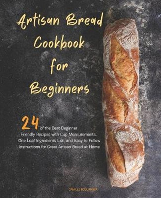Artisan Bread Cookbook for Beginners: 24 of the Best Beginner-Friendly Recipes with Cup Measurements, One Loaf Ingredients List, and Easy-to-Follow In