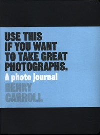 Use this if you want to take great photographs : a photo journal   Henry Carroll  