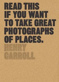 Read this if you want to take great photographs of places   Henry Carroll  