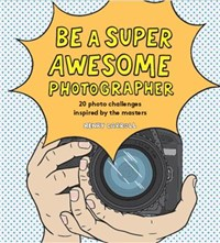 Be a Super Awesome Photographer | Henry Carroll |