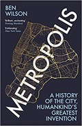 Metropolis: a history of the city, humankind's greatest invention | Ben Wilson |