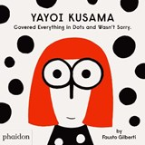 Yayoi Kusama Covered Everything in Dots and Wasn't Sorry.   Fausto Gilberti   9781838660802