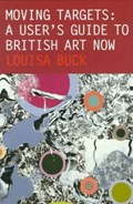 Moving Targets: A User's Guide to British Art Now   Buck, Louisa  