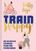 Train happy: an intuitive exercise plan for every body   Tally Rye  
