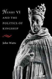 Henry VI and the Politics of Kingship | John (university of Oxford) Watts |