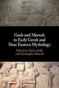 Gods and Mortals in Early Greek and Near Eastern Mythology | Adrian (university of Oxford) Kelly ; Christopher (university of Oxford) Metcalf |