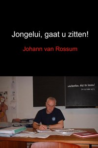 Jongelui, gaat u zitten!   Johann van Rossum  